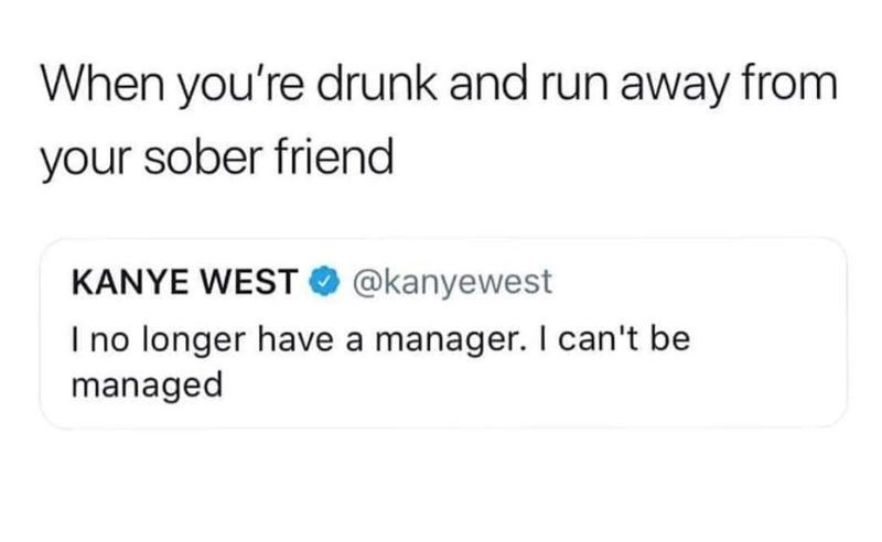 Text - When you're drunk and run away from your sober friend KANYE WEST @kanyewest I no longer have a manager. I can't be managed