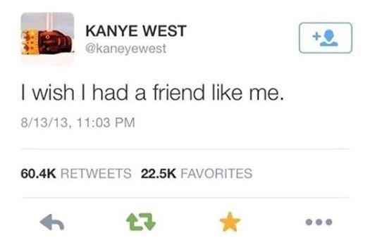 Text - KANYE WEST @kaneyewest I wish I had a friend like me. 8/13/13, 11:03 PM 60.4K RETWEETS 22.5K FAVORITES