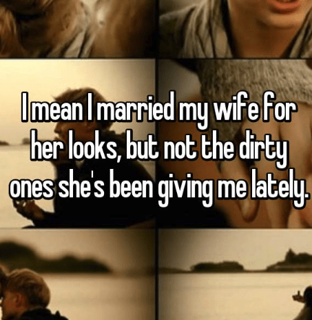 Text - ImeanImarried my wife for her looks, but not the dirty ones she's been giving me lately