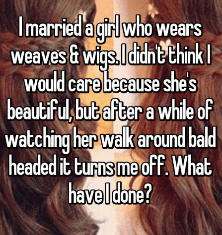 Hair - Imarried a girl who wears weaves & wigs.ldidne think would care because shes beautifu,but after a while of watching her walk around bald headed it turns me off. What haveldone?
