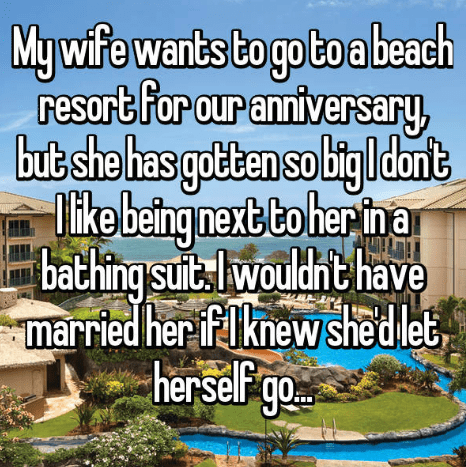 Water - My wife wants to go to a beach resort for our anniversary, butshe has gotten solitg ldant Tike being next to her in a bathing sut wouldht have married her if knew shedlet, herself go