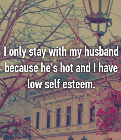 Text - Lonly stay with my husband because he's hot and I have low self esteem.