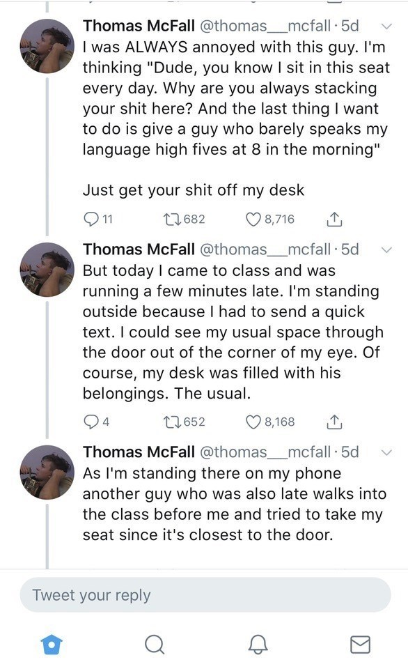 "wholesome classmate - Text - Thomas McFall @thomas_mcfall 5d I was ALWAYS annoyed with this guy. I'm thinking ""Dude, you know I sit in this seat every day. Why are you always stacking your shit here? And the last thing I want to do is give a guy who barely speaks my language high fives at 8 in the morning"" Just get your shit off my desk 11 t1682 8,716 Thomas McFall @thomas_mcfall 5d But today I came to class and was running a few minutes late. I'm standing outside because I had to send a quick t"