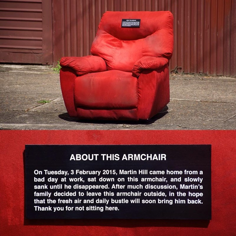 Red - ABOUT THIS ARMCHAIR On Tuesday, 3 February 2015, Martin Hill came home from a bad day at work, sat down on this armchair, and slowly sank until he disappeared. After much discussion, Martin's family decided to leave this armchair outside, in the hope that the fresh air and daily bustle will soon bring him back. Thank you for not sitting here.