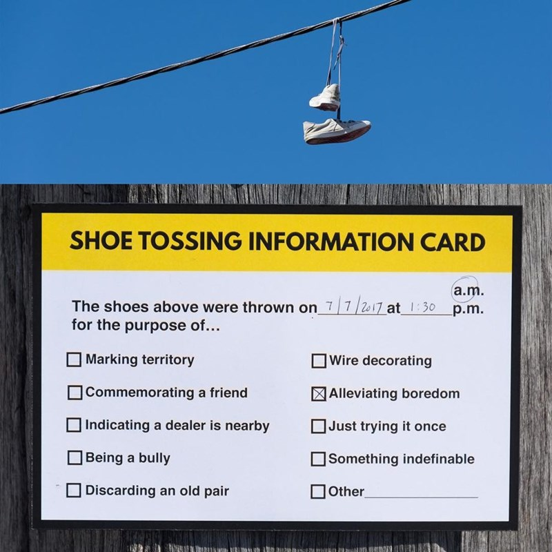 Cable car - SHOE TOSSING INFORMATION CARD a.m. The shoes above were thrown on 7 7/2o17 at 1:30 for the purpose of.. p.m. Marking territory Wire decorating Commemorating a friend Alleviating boredom Indicating a dealer is nearby Just trying it once Being a bully Something indefinable Discarding an old pair Other