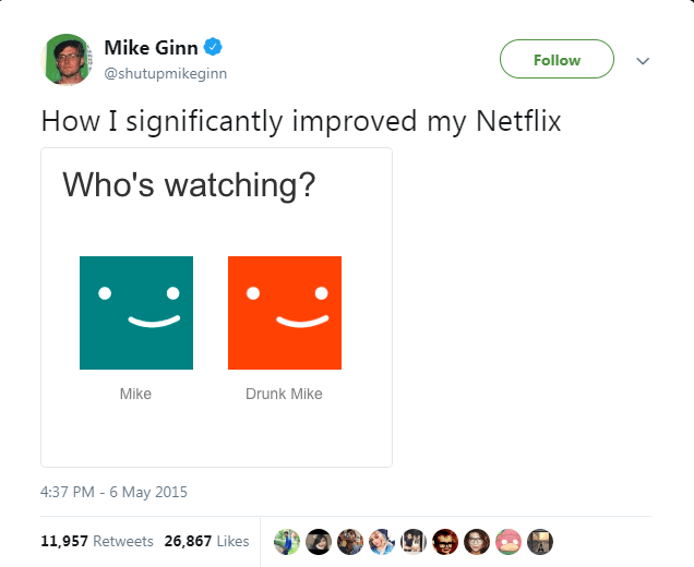 Text - Mike Ginn Follow @shutupmikeginn How I significantly improved my Netflix Who's watching? Mike Drunk Mike 4:37 PM -6 May 2015 11,957 Retweets 26,867 Likes