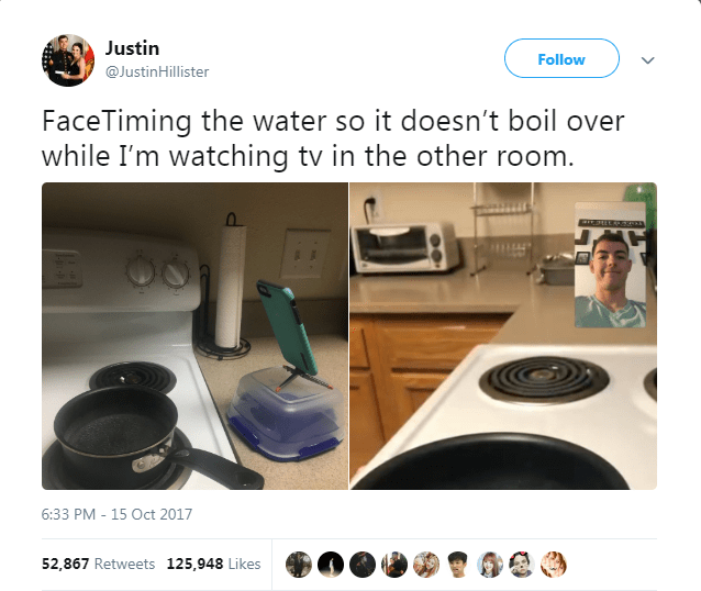 Product - Justin Follow @JustinHillister FaceTiming the water so it doesn't boil over while I'm watching tv in the other room. 6:33 PM 15 Oct 2017 52,867 Retweets 125,948 Likes