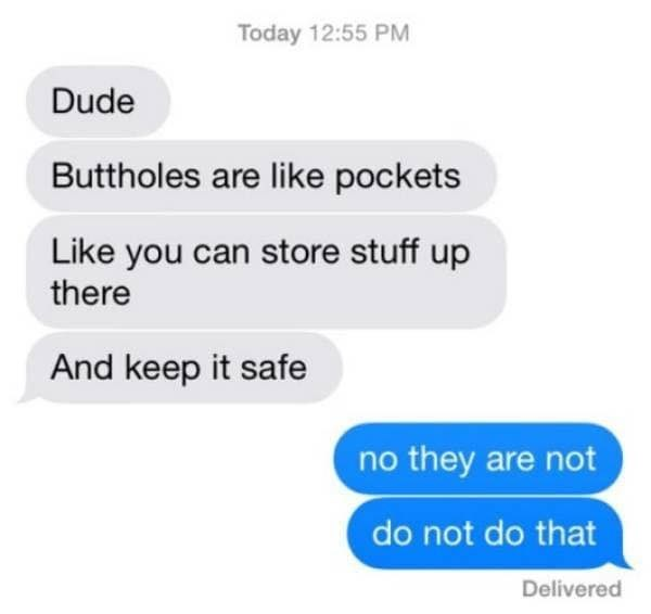 Text - Today 12:55 PM Dude Buttholes are like pockets Like you can store stuff up there And keep it safe no they are not do not do that Delivered