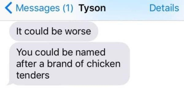 Text - Messages (1) Tyson Details It could be worse You could be named after a brand of chicken tenders