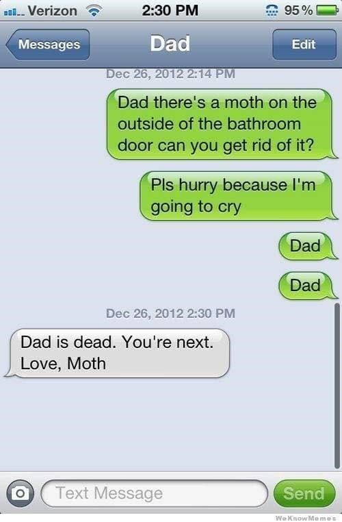 Text - 2:30 PM Verizon 95% Dad Messages Edit Dec 26, 2012 2:14 PM Dad there's a moth on the outside of the bathroom door can you get rid of it? Pls hurry because I'm going to cry Dad Dad Dec 26, 2012 2:30 PM Dad is dead. You're next. Love, Moth Text Message Send We KnowMemes