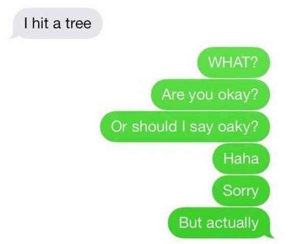 Green - hit a tree WHAT? Are you okay? Or should I say oaky? Haha Sorry But actually