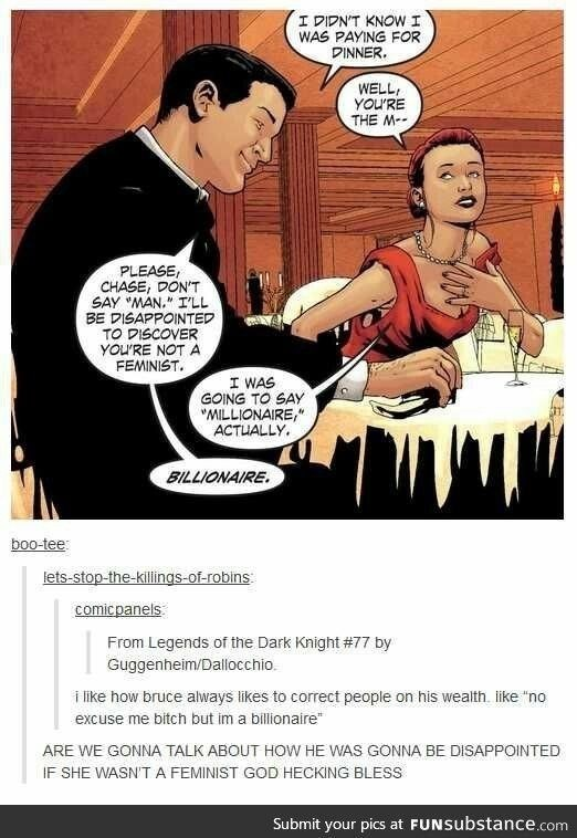 "Cartoon - I DIDN'T KNOW I WAS PAYING FOR DINNER WELL YOU'RE THE M PLEASE CHASE, DON'T SAY MAN,"" ILL BE DISAPPOINTED TO PISCOVER YOU'RE NOT A FEMINIST. I WAS GOING TO SAY MILLIONAIRE, ACTUALLY BILLIONAIRE boo-tee lets-stop-the-killings-of-robins comicpanels From Legends of the Dark Knight # 77 by Guggenheim/Dallocchio ilike how bruce always likes to correct people on his wealth. like ""no excuse me bitch but im a billionaire"" ARE WE GONNA TALK ABOUT HOW HE WAS GONNA BE DISAPPOINTED IF SHE WASN'T A"