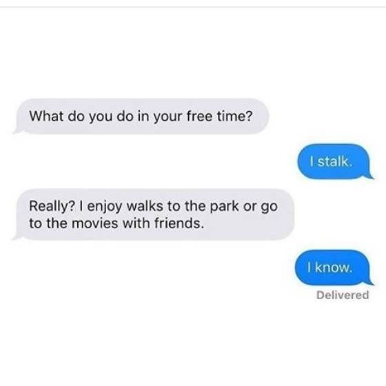 Text - What do you do in your free time? I stalk. Really? I enjoy walks to the park or go to the movies with friends. I know. Delivered