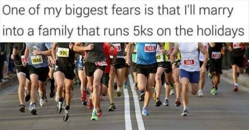Running - One of my biggest fears is that I'll marry into a family that runs 5ks on the holidays 748 991 1946 45 361
