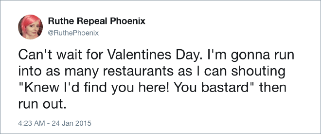 "Text - Ruthe Repeal Phoenix @RuthePhoenix Can't wait for Valentines Day. I'm gonna run into as many restaurants as I can shouting ""Knew I'd find you here! You bastard"" then run out. 4:23 AM 24 Jan 2015"