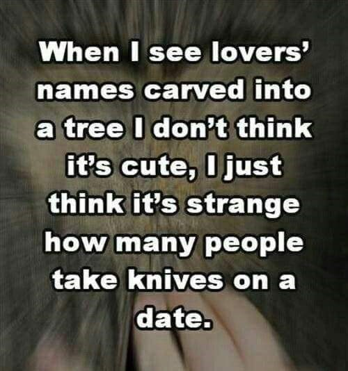 Text - When I see lovers' names carved into a tree I don't think it's cute, I just think it's strange how many people take knives on a date.