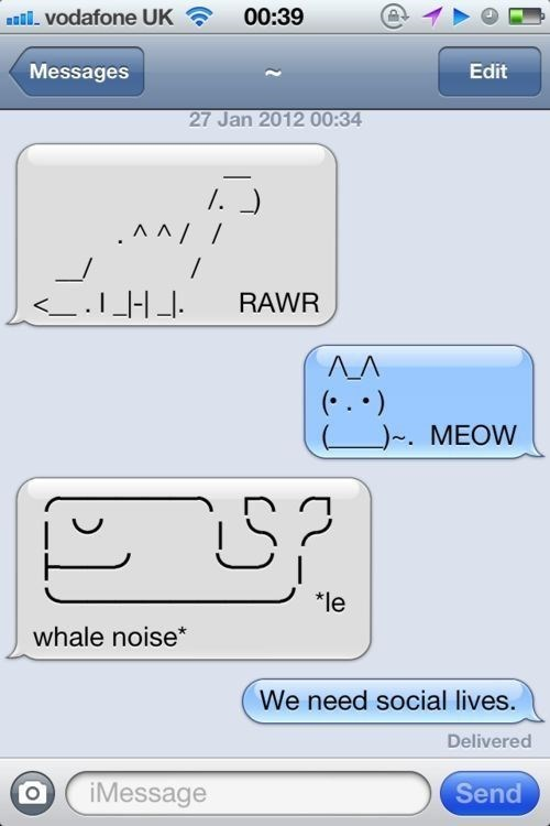 Text - 00:39 aVodafone UK Messages Edit 27 Jan 2012 00:34 . ) .AA/ ._H RAWR AA )-. MEOW *le whale noise We need social lives. Delivered iMessage Send