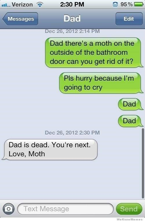 Text - 2:30 PM sVerizon 95% Dad Messages Edit Dec 26, 2012 2:14 PM Dad there's a moth on the outside of the bathroom door can you get rid of it? Pls hurry because I'm going to cry Dad Dad Dec 26, 2012 2:30 PM Dad is dead. You're next. Love, Moth Text Message Send We KnowMemes