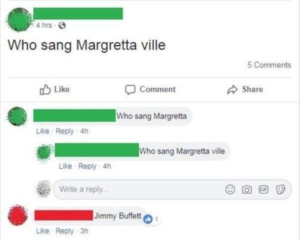 Text - 4 hrs Who sang Margretta ville 5 Comments Like Comment Share Who sang Margretta Like Reply 4h Who sang Margretta ville Like Reply 4h Write a reply... GIF Jimmy Buffett 1 Like Reply 3h