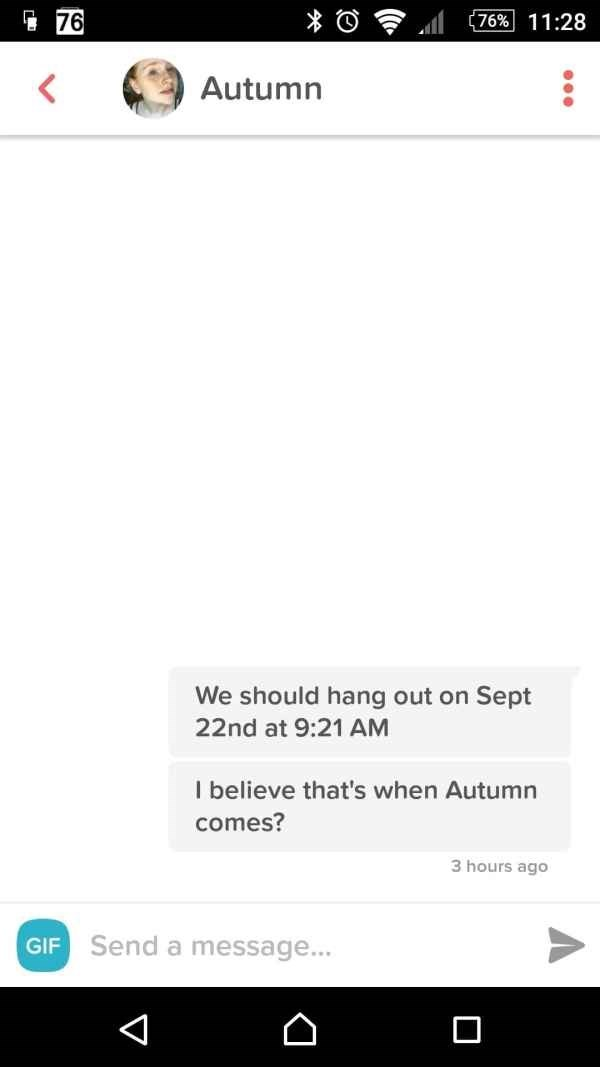 Text - 76 (76% 11:28 Autumn We should hang out on Sept 22nd at 9:21 AM I believe that's when Autumn comes? 3 hours ago Send a message... GIF V