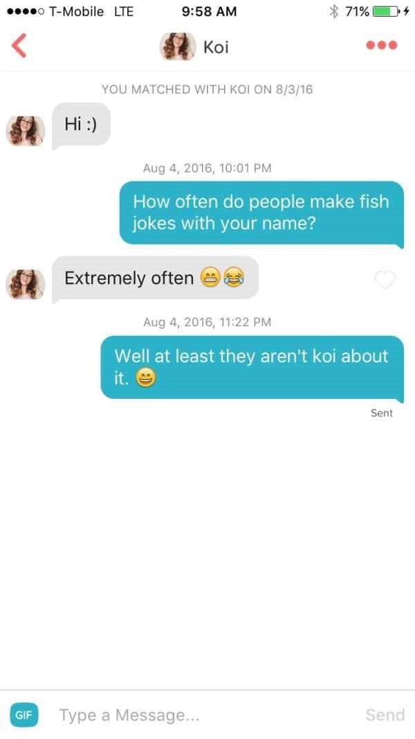 Text - o T-Mobile LTE 71% 9:58 AM Koi YOU MATCHED WITH KOI ON 8/3/16 Hi : Aug 4, 2016, 10:01 PM How often do people make fish jokes with your name? Extremely often Aug 4, 2016, 11:22 PM Well at least they aren't koi about it. Sent Send Type a Message... GIF