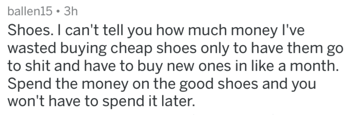 Text - ballen15 3h Shoes. I can't tell you how much money I've wasted buying cheap shoes only to have them go to shit and have to buy new ones in like a month Spend the money on the good shoes and you won't have to spend it later.