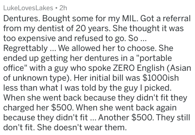 """Text - LukeLovesLakes 2h Dentures. Bought some for my MIL. Got a referral from my dentist of 20 years. She thought it was too expensive and refused to go. So ... Regrettably.. We allowed her to choose. She ended up getting her dentures in a """"portable office"""" with a guy who spoke ZERO English (Asian of unknown type). Her initial bill was $1000ish less than what I was told by the guy I picked When she went back because they didn't fit they charged her $500. When she went back again because they di"""