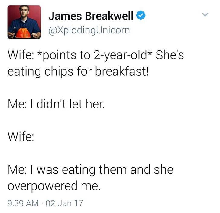 funny dad - Text - James Breakwell @XplodingUnicorn Wife: *points to 2-year-old* She's eating chips for breakfast! Me: I didn't let her. Wife: Me: I was eating them and she overpowered me. 9:39 AM 02 Jan 17