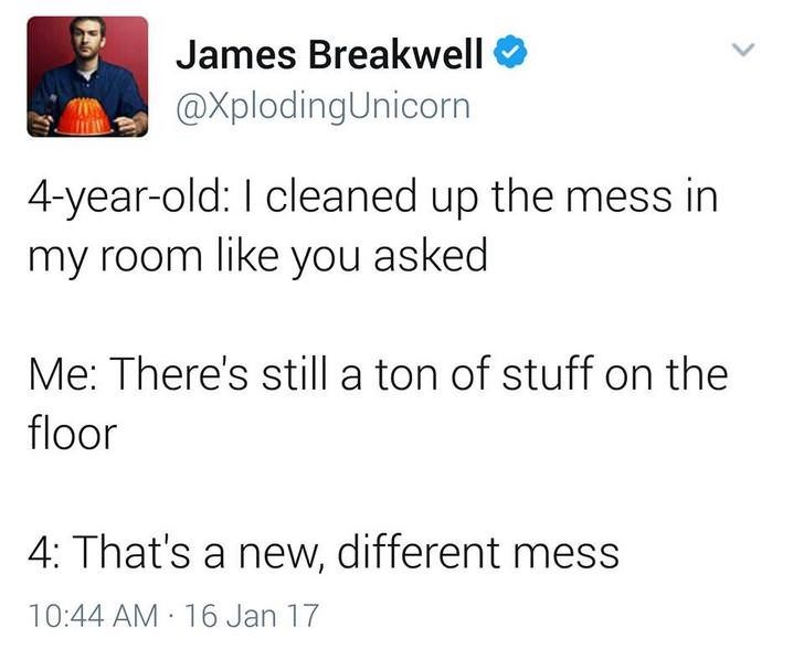 funny dad - Text - James Breakwell @XplodingUnicorn 4-year-old: I cleaned up the mess in my room like you asked Me: There's still a ton of stuff on the floor 4: That's a new, different mess 10:44 AM 16 Jan 17