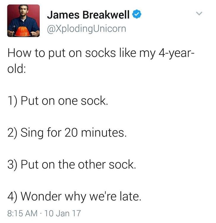 funny dad - Text - James Breakwell @XplodingUnicorn How to put on socks like my 4-year- old: 1) Put on one sock. 2) Sing for 20 minutes. 3) Put on the other sock. 4) Wonder why we're late. 8:15 AM 10 Jan 17
