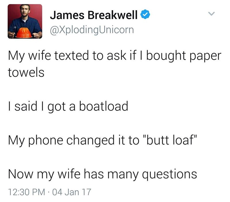 "funny dad - Text - James Breakwell @XplodingUnicorn My wife texted to ask if I bought paper towels I said I got a boatload My phone changed it to ""butt loaf"" Now my wife has many questions 12:30 PM 04 Jan 17"