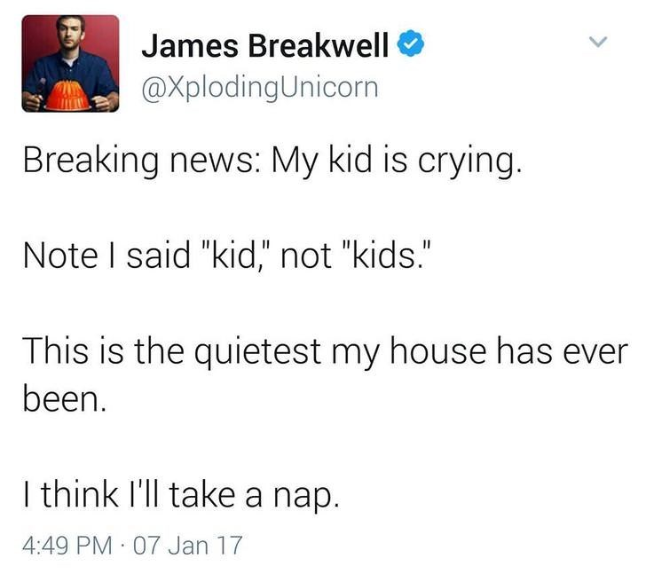 "funny dad - Text - James Breakwell @XplodingUnicorn Breaking news: My kid is crying. Note I said ""kid,"" not ""kids."" This is the quietest my house has ever been. I think I'll take a nap. 4:49 PM 07 Jan 17"