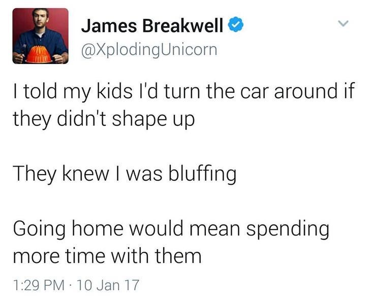 funny dad - Text - James Breakwell @XplodingUnicorn I told my kids I'd turn the car around if they didn't shape up They knew I was bluffing Going home would mean spending more time with them 1:29 PM 10 Jan 17