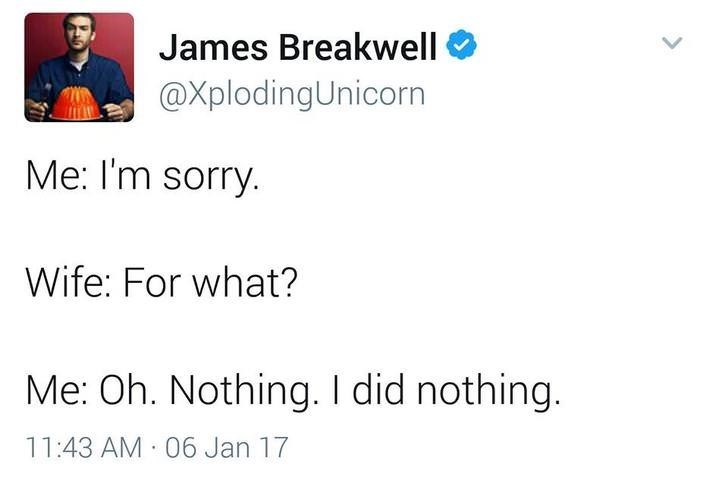 funny dad - Text - James Breakwell @XplodingUnicorn Me: I'm sorry. Wife: For what? Me: Oh. Nothing. I did nothing. 11:43 AM 06 Jan 17