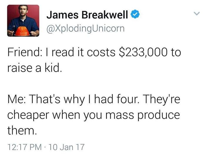 funny dad - Text - James Breakwell @XplodingUnicorn Friend: I read it costs $233,000 to raise a kid. Me: That's why I had four. They're cheaper when you mass produce them. 12:17 PM 10 Jan 17