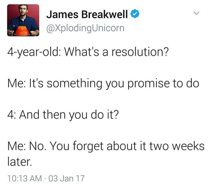 funny dad - Text - James Breakwell @XplodingUnicorn 4-year-old: What's a resolution? Me: It's something you promise to do 4: And then you do it? Me: No. You forget about it two weeks later. 10:13 AM 03 Jan 17