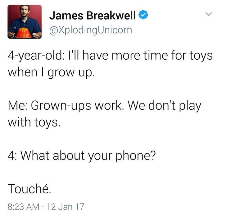 funny dad - Text - James Breakwell @XplodingUnicorn 4-year-old: I'll have more time for toys when I grow up. Me: Grown-ups work. We don't play with toys. 4: What about your phone? Touché 8:23 AM 12 Jan 17