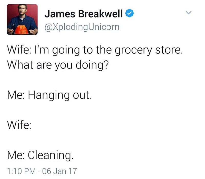 funny dad - Text - James Breakwell @XplodingUnicorn Wife: I'm going to the grocery store. What are you doing? Me: Hanging out. Wife: Me: Cleaning. 1:10 PM 06 Jan 17