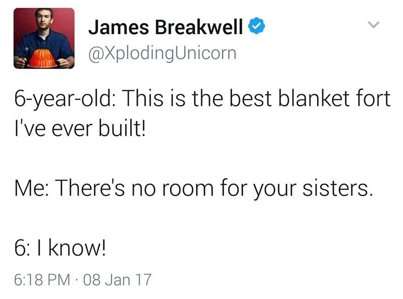funny dad - Text - James Breakwell @XplodingUnicorn 6-year-old: This is the best blanket fort I've ever built! Me: There's no room for your sisters. 6: I know! 6:18 PM 08 Jan 17