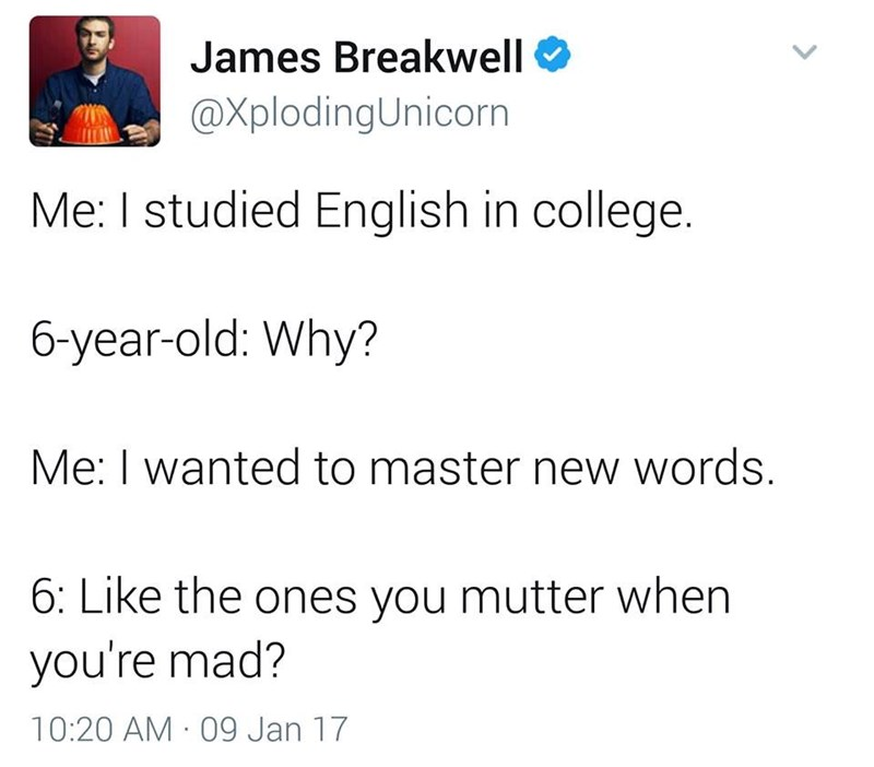 funny dad - Text - James Breakwell @XplodingUnicorn Me: I studied English in college. 6-year-old: Why? Me: I wanted to master new words. 6: Like the ones you mutter when you're mad? 10:20 AM 09 Jan 17