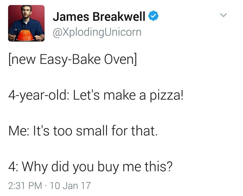 funny dad - Text - James Breakwell @XplodingUnicorn [new Easy-Bake Oven] 4-year-old: Let's make a pizza! Me: It's too small for that. 4: Why did you buy me this? 2:31 PM 10 Jan 17