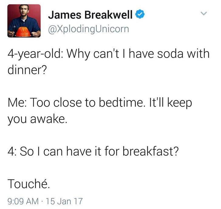 funny dad - Text - James Breakwell @XplodingUnicorn 4-year-old: Why can't I have soda with dinner? Me: Too close to bedtime. It'll keep you awake. 4: So I can have it for breakfast? Touché. 9:09 AM 15 Jan 17