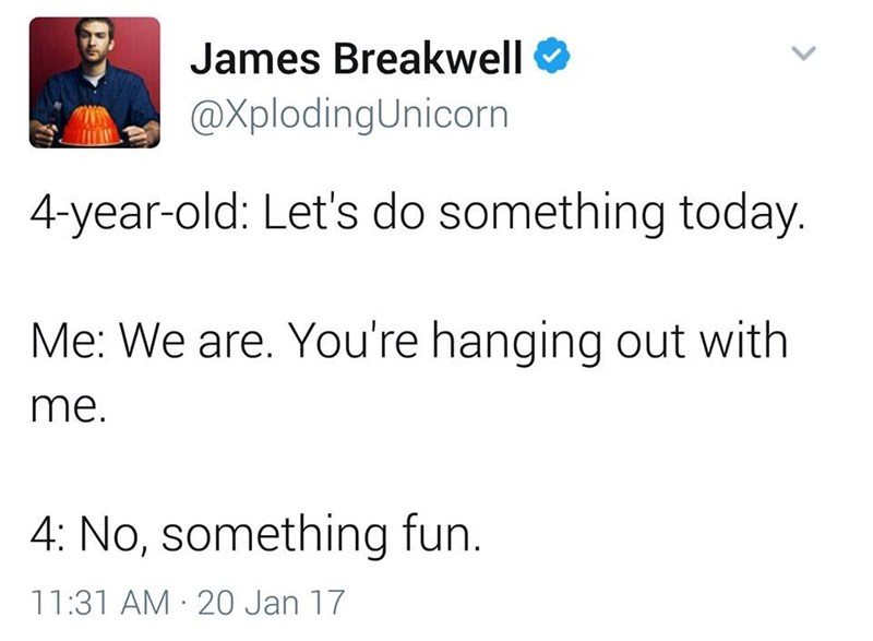 funny dad - Text - James Breakwell @XplodingUnicorn 4-year-old: Let's do something today. Me: We are. You're hanging out with me. 4: No, something fun. 11:31 AM 20 Jan 17