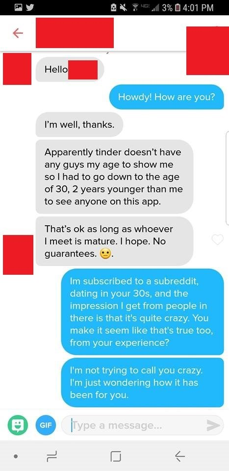 Text - 3%04:01 PM HG Hello Howdy! How are you? I'm well, thanks. Apparently tinder doesn't have any guys my age to show me so I had to go down to the age of 30, 2 years younger than me to see anyone on this app. That's ok as long as whoever Imeet is mature. I hope. No guarantees. Im subscribed to a subreddit, dating in your 30s, and the impression I get from people in there is that it's quite crazy. You make it seem like that's true too, from your experience? I'm not trying to call you crazy. I'