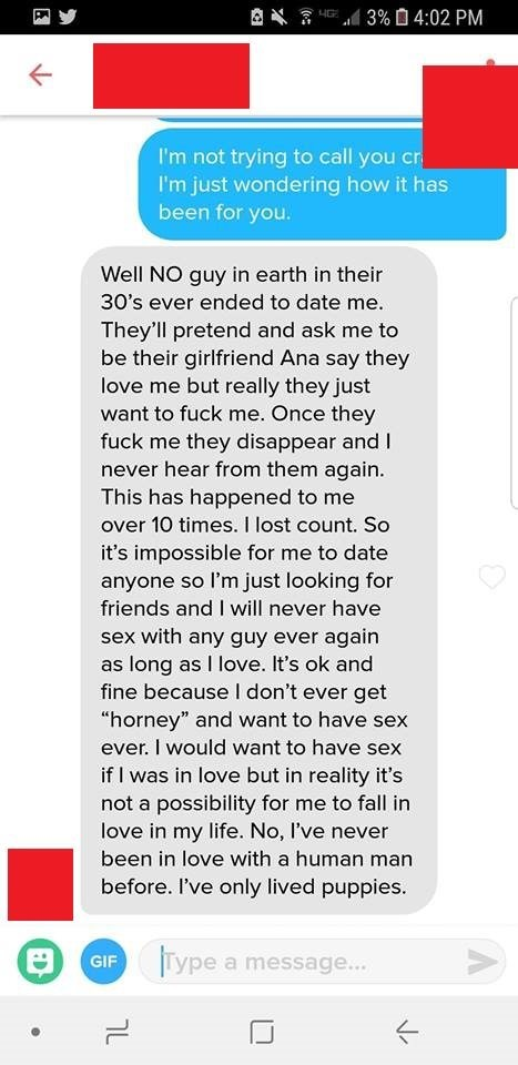 Text - 3% 0 4:02 PM HG I'm not trying to call you cr I'm just wondering how it has been for you. Well NO guy in earth in their 30's ever ended to date me. They'll pretend and ask me to be their girlfriend Ana say they love me but really they just want to fuck me. Once they fuck me they disappear and I never hear from them again. This has happened to me over 10 times. I lost count. So it's impossible for me to date anyone so I'm just looking for friends and I will never have sex with any guy ever