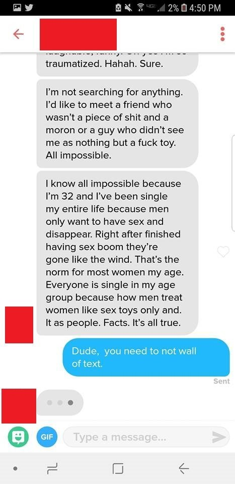 Text - 2% 0 4:50 PM traumatized. Hahah. Sure. I'm not searching for anything. I'd like to meet a friend who wasn't a piece of shit and a moron or a guy who didn't see me as nothing but a fuck toy. All impossible. I know all impossible because I'm 32 and I've been single my entire life because men only want to have sex and disappear. Right after finished having sex boom they're gone like the wind. That's the norm for most women my age. Everyone is single in my age group because how men treat wome