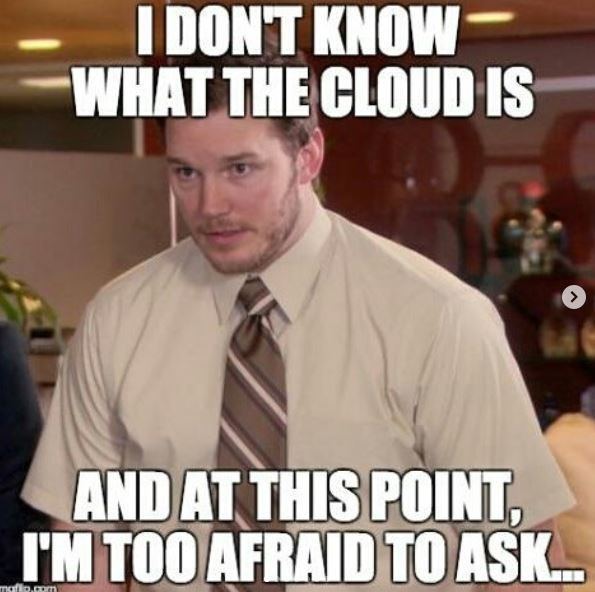 technology meme - Internet meme - I DON'T KNOW WHAT THE CLOUD IS AND AT THIS POINT, IM TOO AFRAIDTO ASK maflp.com