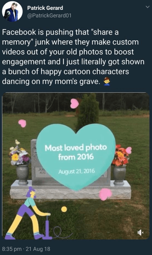 """Text - Patrick Gerard @PatrickGerard01 Facebook is pushing that """"share a memory"""" junk where they make custom videos out of your old photos to boost engagement and I just literally got shown a bunch of happy cartoon characters dancing on my mom's grave. Most loved photo from 2016 JOH AUG August 21,2016 8:35 pm 21 Aug 18"""