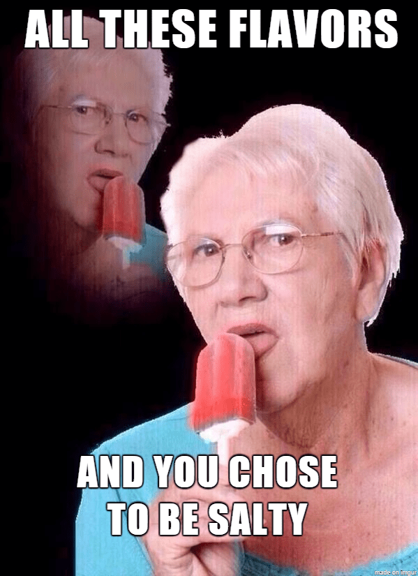 dank meme - Nose - ALL THESE FLAVORS AND YOU CHOSE TO BE SALTY made on imgur