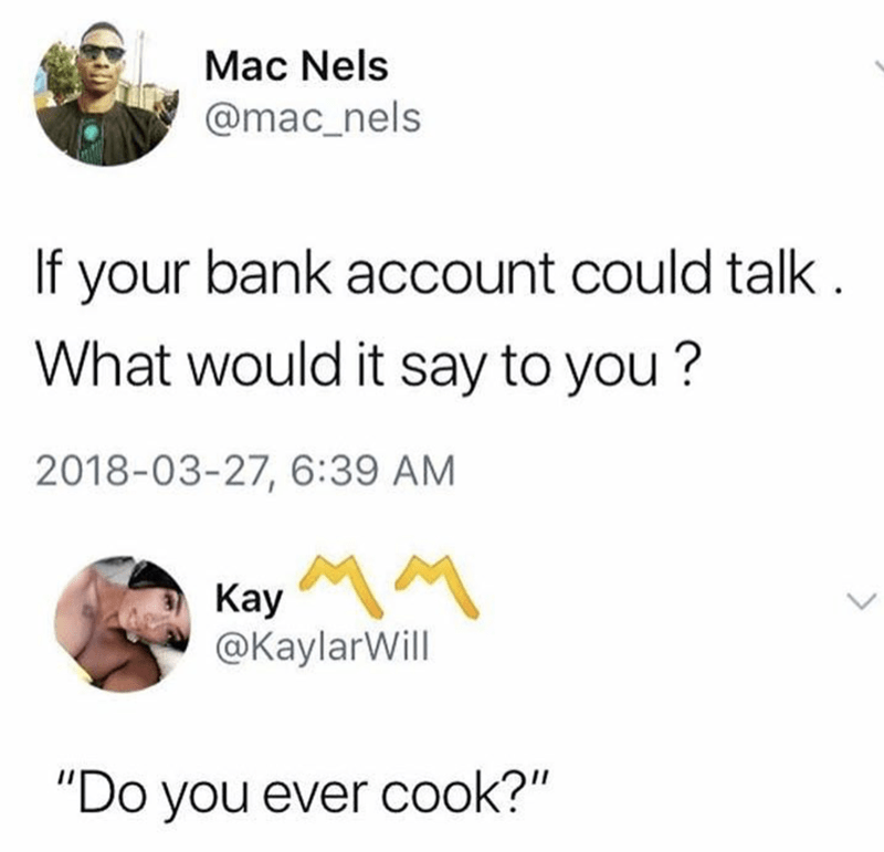 """Tweet that reads, """"If your bank account could talk. What would it say to you? 'Do you ever cook?'"""""""